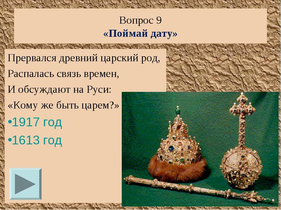 Вопрос 9 «Поймай дату» Прервался древний царский род, Распалась связь времен,...
