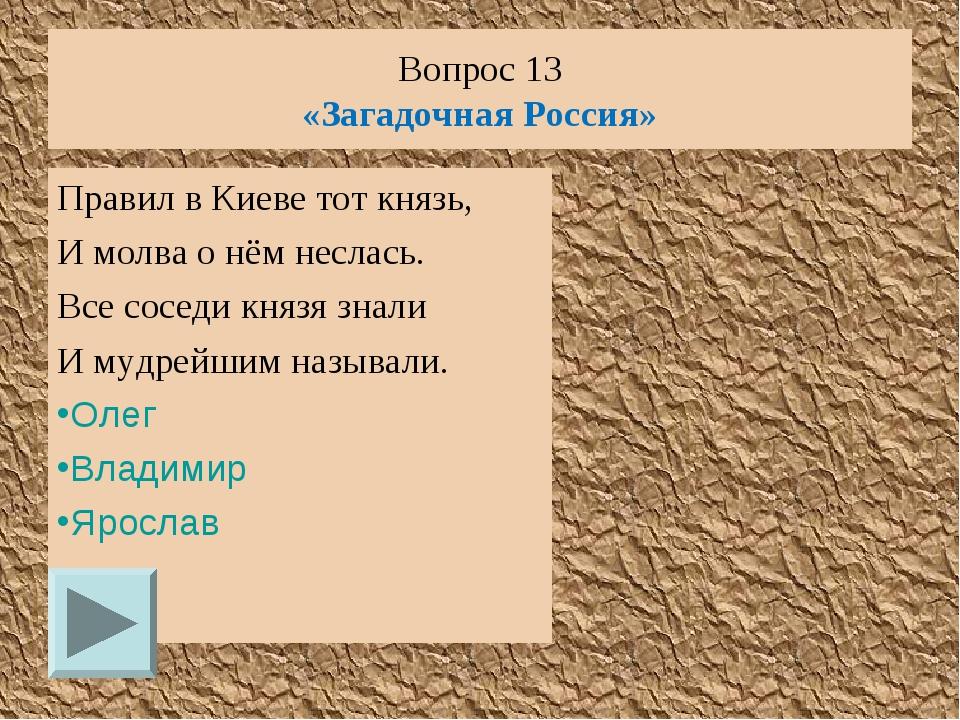Вопрос 13 «Загадочная Россия» Правил в Киеве тот князь, И молва о нём неслась...