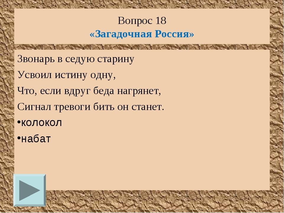 Вопрос 18 «Загадочная Россия» Звонарь в седую старину Усвоил истину одну, Что...