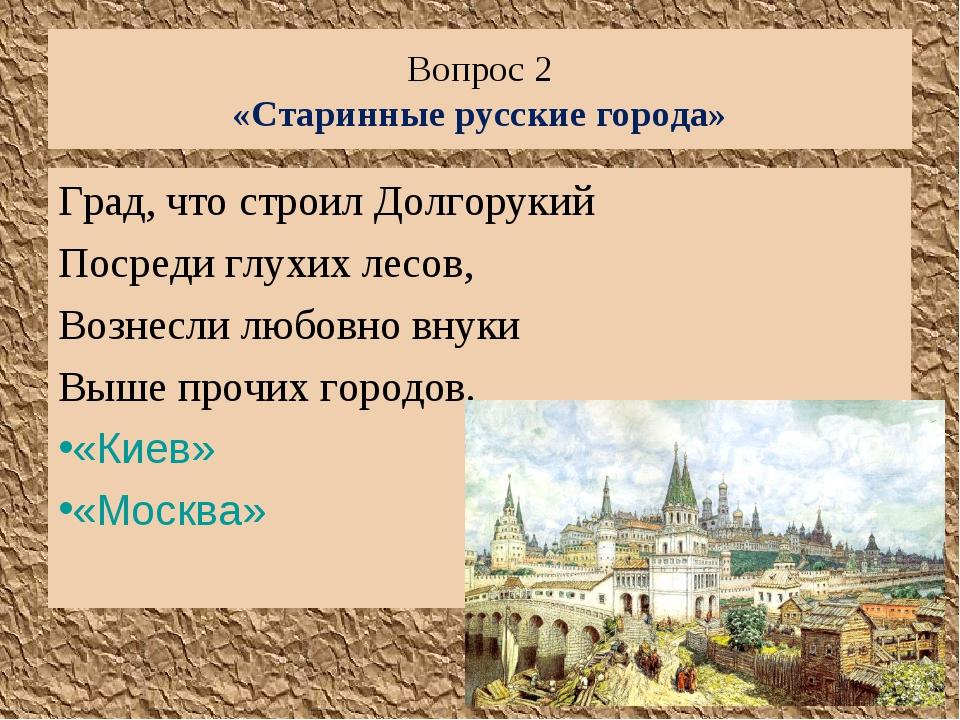 Вопрос 2 «Старинные русские города» Град, что строил Долгорукий Посреди глухи...