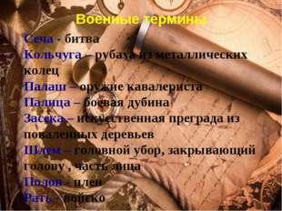 Военные термины Сеча - битва Кольчуга – рубаха из металлических колец Палаш