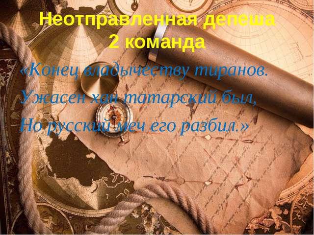 Неотправленная депеша 2 команда «Конец владычеству тиранов. Ужасен хан татар...