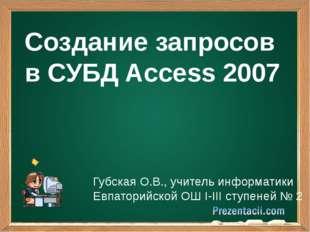 Создание запросов в СУБД Access 2007 Губская О.В., учитель информатики Евпат