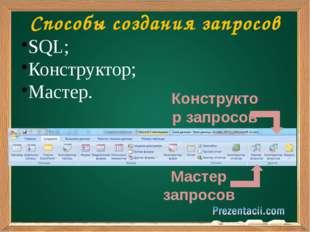 Способы создания запросов SQL; Конструктор; Мастер. Мастер запросов Конструк