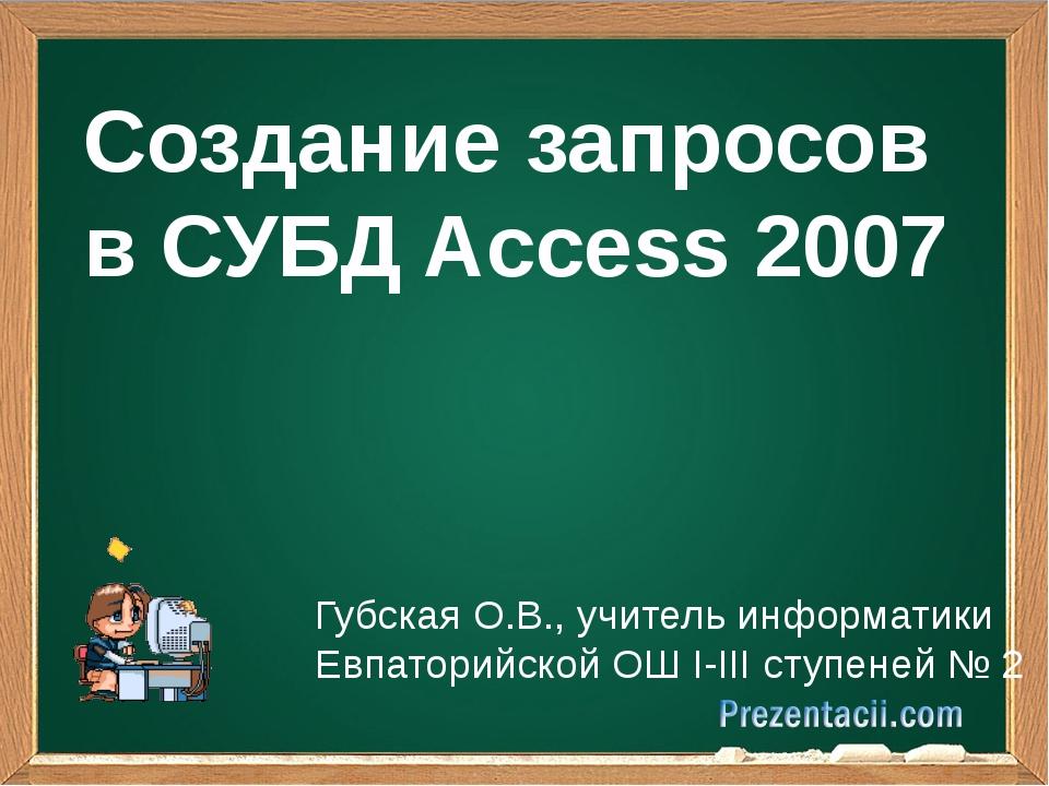 Создание запросов в СУБД Access 2007 Губская О.В., учитель информатики Евпат...