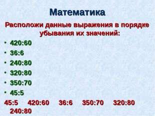 Математика Расположи данные выражения в порядке убывания их значений: 420:60
