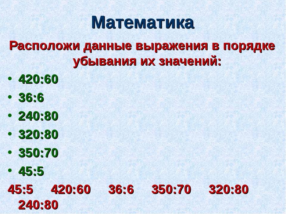 Математика Расположи данные выражения в порядке убывания их значений: 420:60...