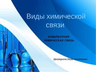 Виды химической связи КОВАЛЕНТНАЯ ХИМИЧЕСКАЯ СВЯЗЬ Дворядкина Вера Николаевн