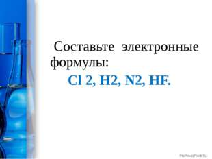 Составьте электронные формулы: Сl 2, H2, N2, HF. ProPowerPoint.Ru