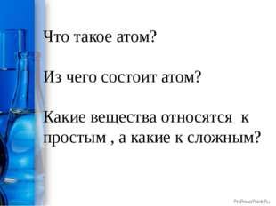 Что такое атом? Из чего состоит атом? Какие вещества относятся к простым , а
