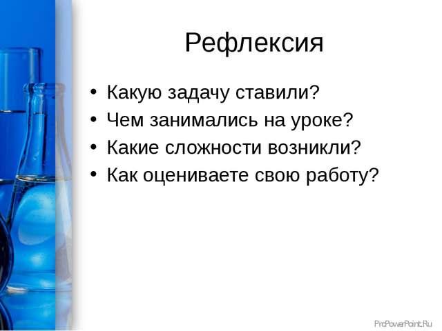 Рефлексия Какую задачу ставили? Чем занимались на уроке? Какие сложности возн...