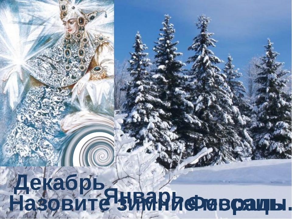 Назовите зимние месяцы. Декабрь Январь Февраль