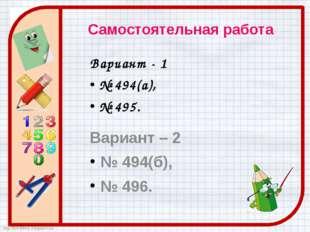 Самостоятельная работа Вариант - 1 № 494(а), № 495. Вариант – 2 № 494(б), № 4