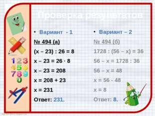 Проверка результатов Вариант - 1 № 494 (а) (х – 23) : 26 = 8 х – 23 = 26 · 8