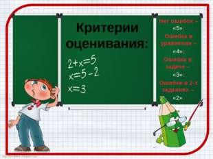 Критерии оценивания: Нет ошибок – «5»; Ошибка в уравнении – «4»; Ошибка в зад