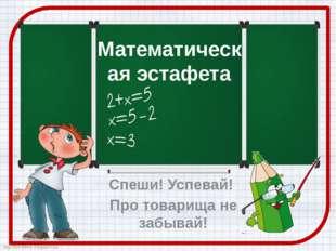 Математическая эстафета Спеши! Успевай! Про товарища не забывай! http://ton64