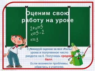 Оценим свою работу на уроке Суммируй оценки за все этапы урока и полученное ч