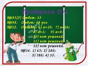 Проверяем Д/з №493(5) Ответ: 13 №498. Ответ: 68 роз №512. Ответы: 6) а=10, 7)