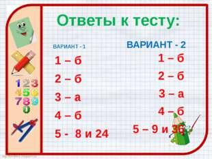 Ответы к тесту: ВАРИАНТ - 1 1 – б 2 – б 3 – а 4 – б 5 - 8 и 24 ВАРИАНТ - 2 1