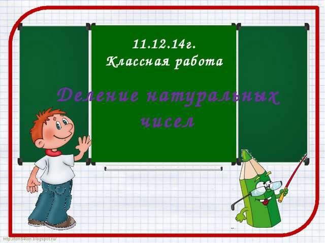 Деление натуральных чисел 11.12.14г. Классная работа http://ton64ton.blogspot...