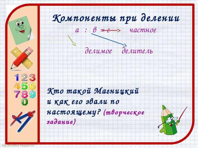 Компоненты при делении а : в = с частное делимое делитель Кто такой Магницкий...