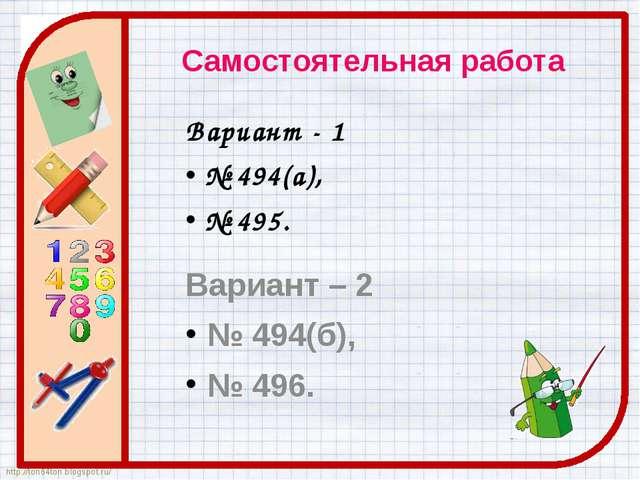 Самостоятельная работа Вариант - 1 № 494(а), № 495. Вариант – 2 № 494(б), № 4...