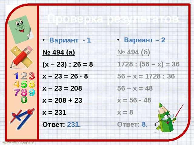 Проверка результатов Вариант - 1 № 494 (а) (х – 23) : 26 = 8 х – 23 = 26 · 8...