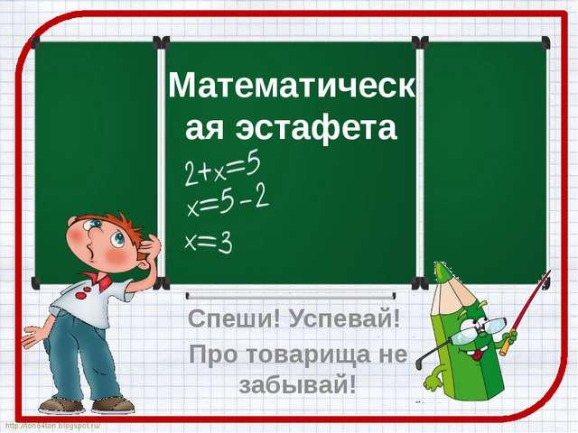 Математическая эстафета Спеши! Успевай! Про товарища не забывай! http://ton64...