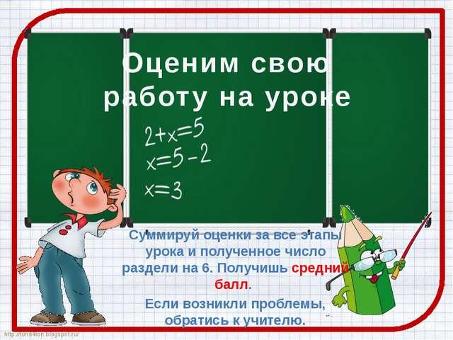 Оценим свою работу на уроке Суммируй оценки за все этапы урока и полученное ч...