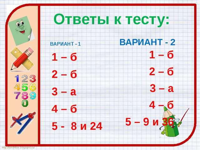 Ответы к тесту: ВАРИАНТ - 1 1 – б 2 – б 3 – а 4 – б 5 - 8 и 24 ВАРИАНТ - 2 1...