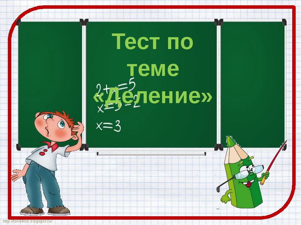 Тест по теме «Деление» http://ton64ton.blogspot.ru/ http://ton64ton.blogspot....