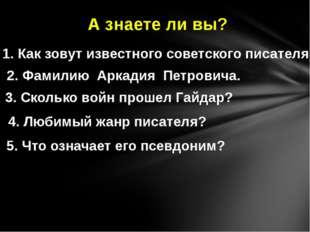 А знаете ли вы? 1. Как зовут известного советского писателя? 2. Фамилию Аркад