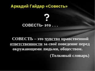 СОВЕСТЬ- это . . . Аркадий Гайдар «Совесть» СОВЕСТЬ – это чувство нравственно