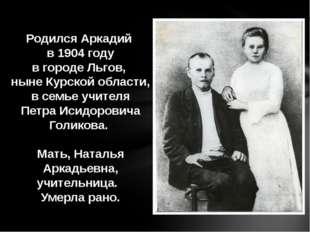 Родился Аркадий в 1904 году в городе Льгов, ныне Курской области, в семье учи