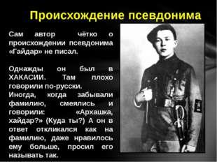 Сам автор чётко о происхождении псевдонима «Гайдар» не писал. Однажды он был