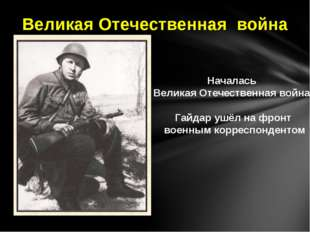 Началась Великая Отечественная война. Гайдар ушёл на фронт военным корреспонд