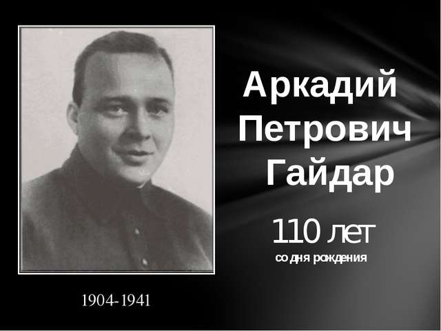 Аркадий Петрович Гайдар 110 лет со дня рождения 1904-1941