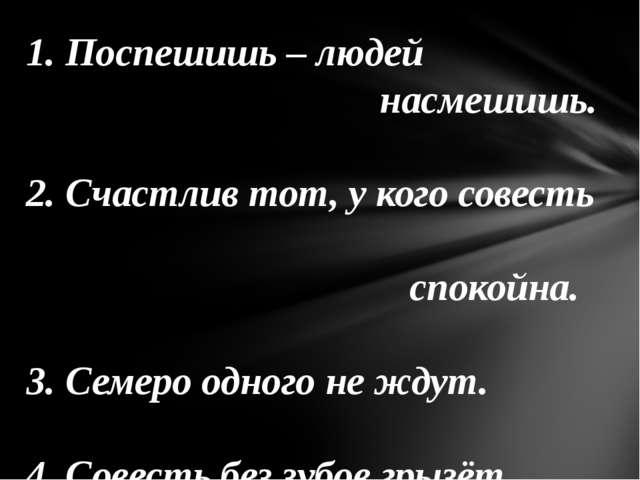 1. Поспешишь – людей насмешишь. 2. Счастлив тот, у кого совесть спокойна. 3....
