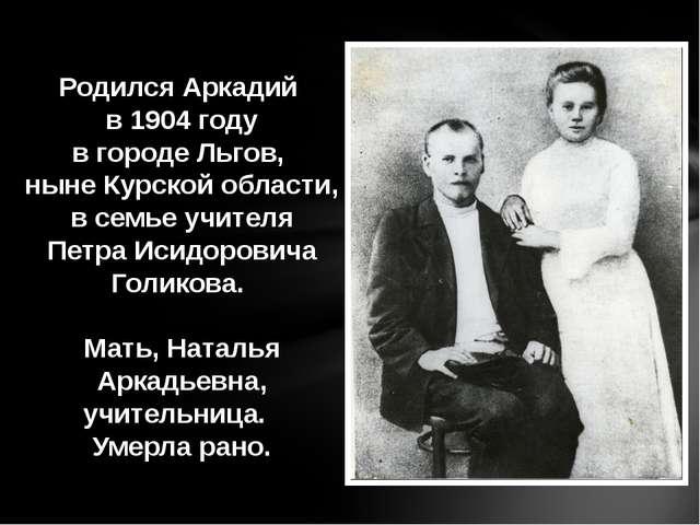 Родился Аркадий в 1904 году в городе Льгов, ныне Курской области, в семье учи...