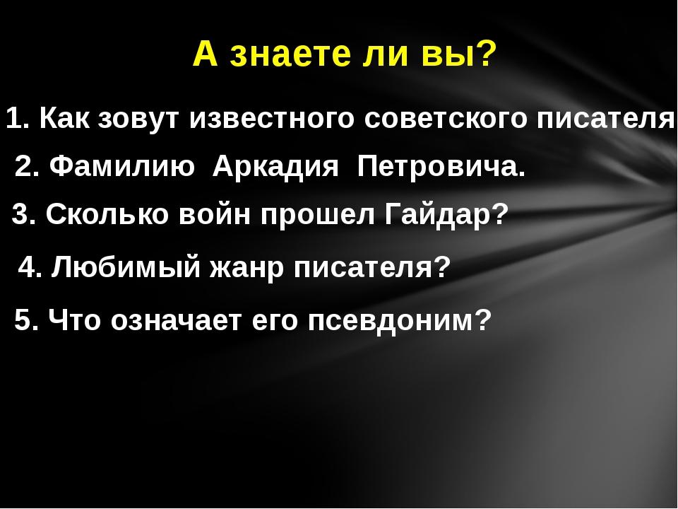 А знаете ли вы? 1. Как зовут известного советского писателя? 2. Фамилию Аркад...