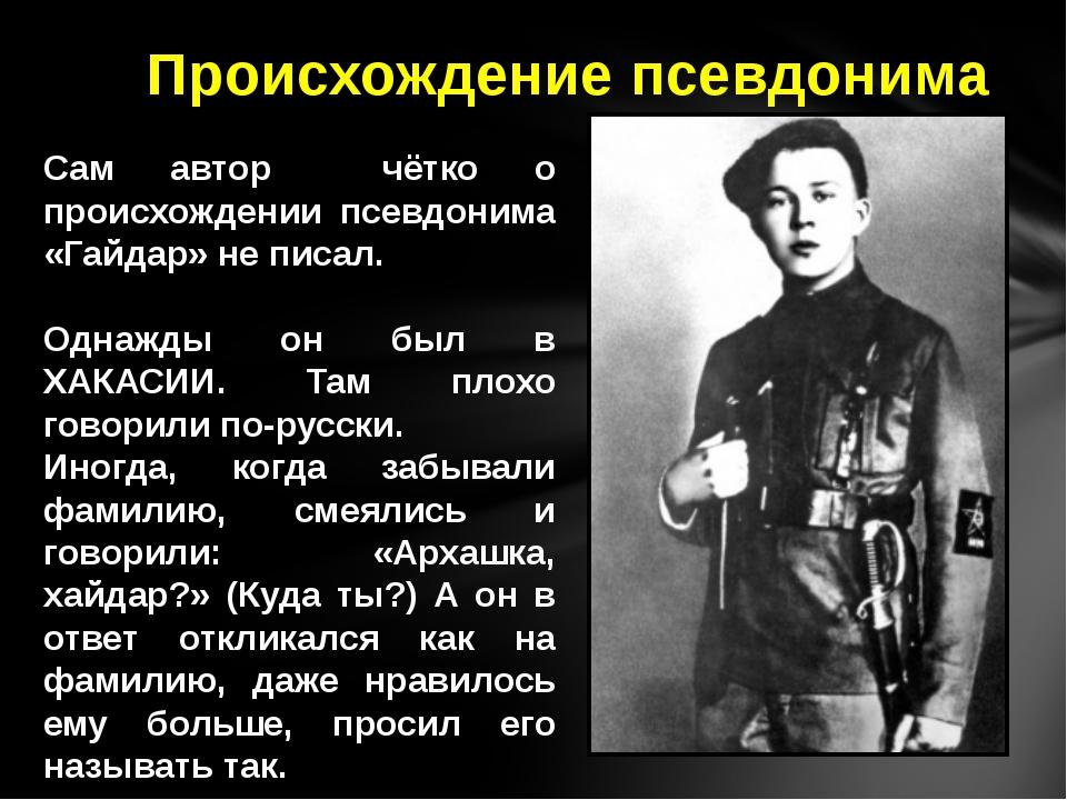 Сам автор чётко о происхождении псевдонима «Гайдар» не писал. Однажды он был...