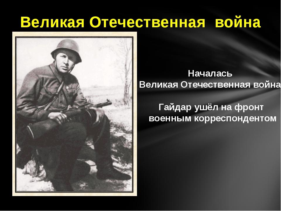 Началась Великая Отечественная война. Гайдар ушёл на фронт военным корреспонд...