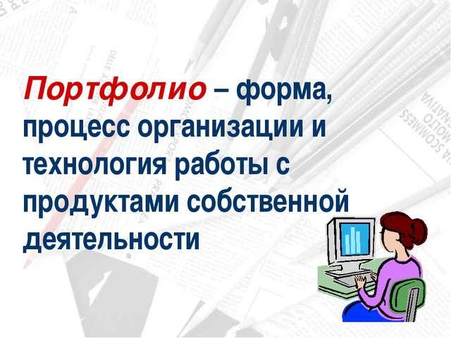 Портфолио – форма, процесс организации и технология работы с продуктами собст...