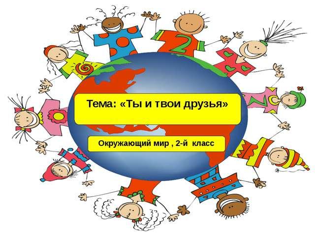 Тема: «Ты и твои друзья» Окружающий мир , 2-й класс