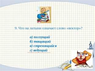 9. Что на латыни означает слово «вектор»? а) ползущий б) тащащий в) стремящий