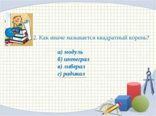 2. Как иначе называется квадратный корень? а) модуль б) интеграл в) либерал