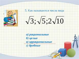 а) рациональные б) целые в) иррациональные г) дробные 5. Как называются числа