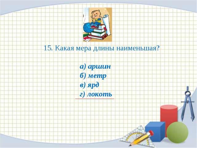 15. Какая мера длины наименьшая? а) аршин б) метр в) ярд г) локоть