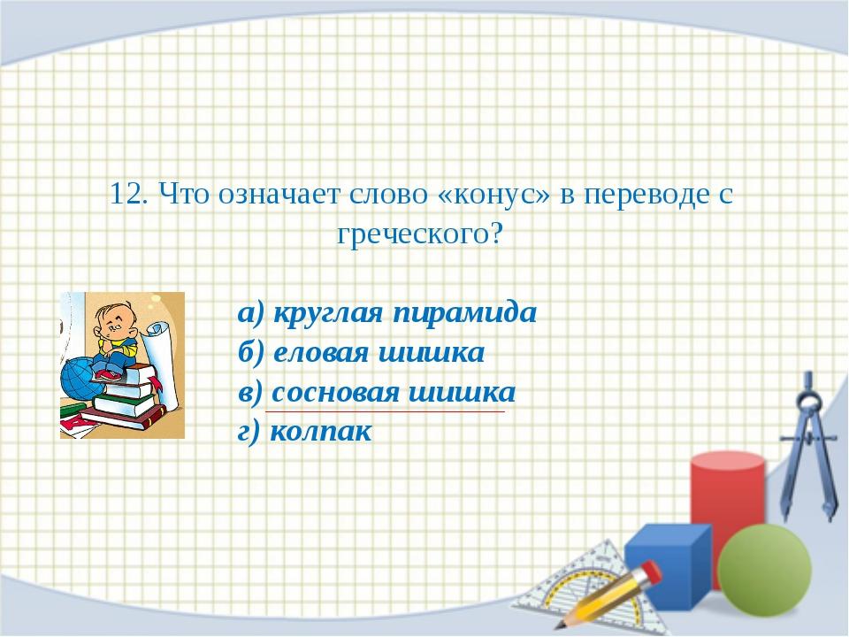 12. Что означает слово «конус» в переводе с греческого? а) круглая пирамида б...