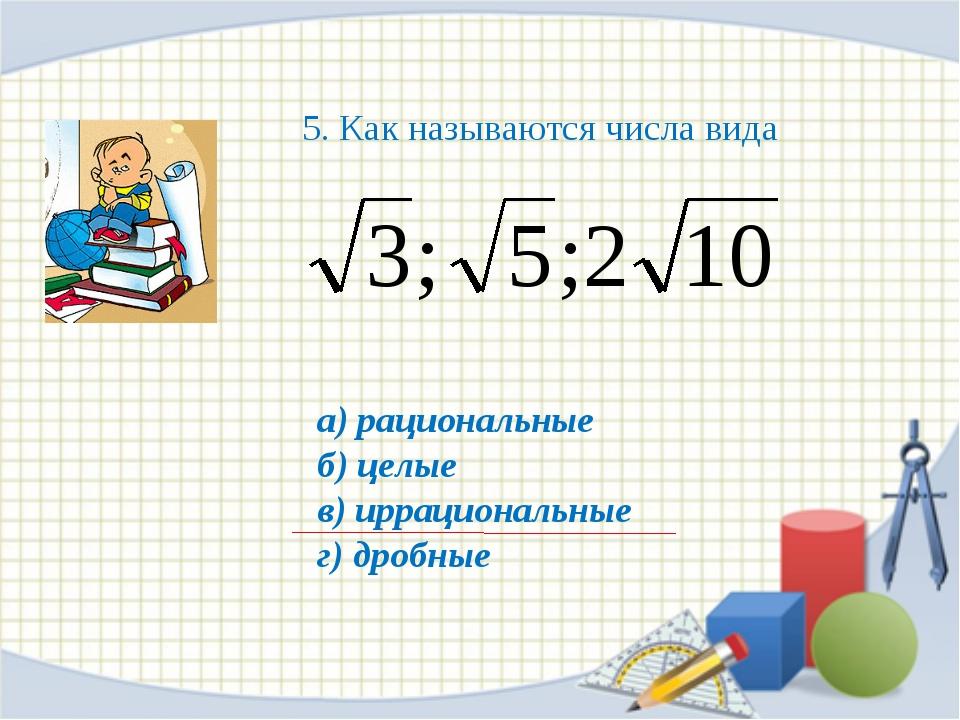 а) рациональные б) целые в) иррациональные г) дробные 5. Как называются числа...